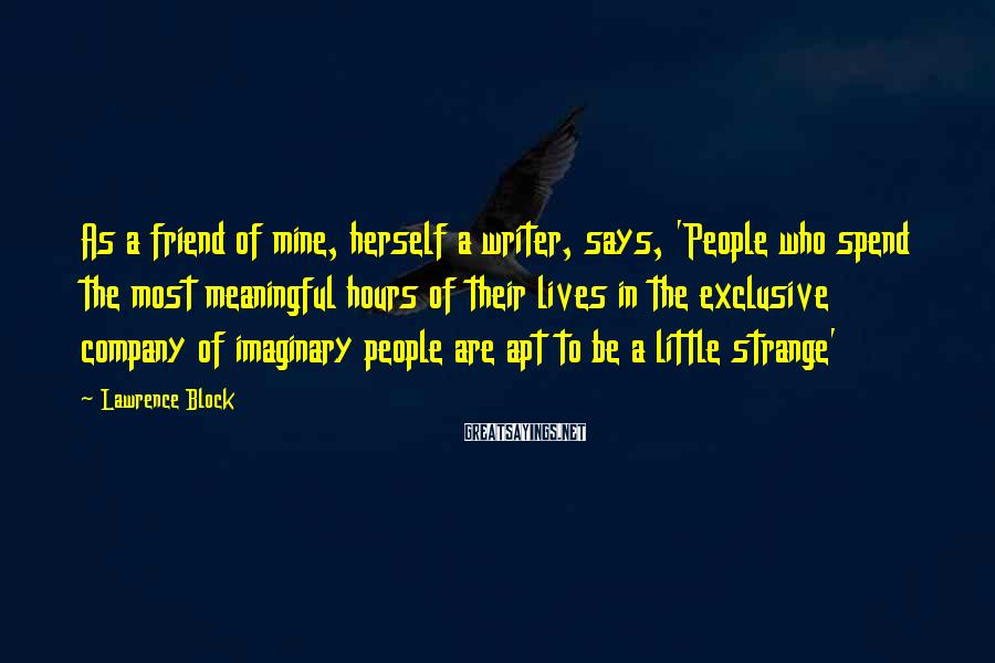Lawrence Block Sayings: As a friend of mine, herself a writer, says, 'People who spend the most meaningful