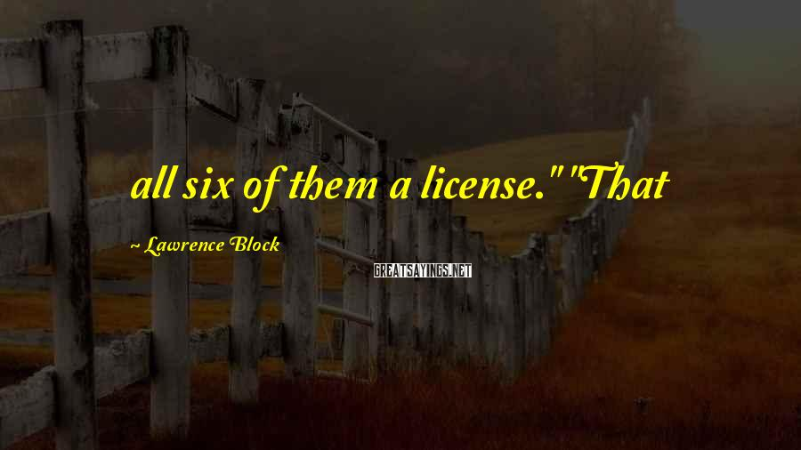 "Lawrence Block Sayings: all six of them a license."" ""That"