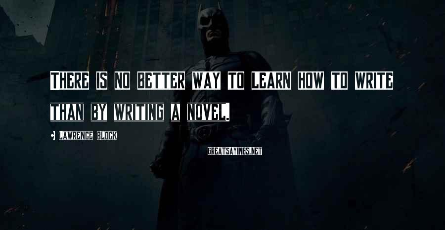Lawrence Block Sayings: There is no better way to learn how to write than by writing a novel.