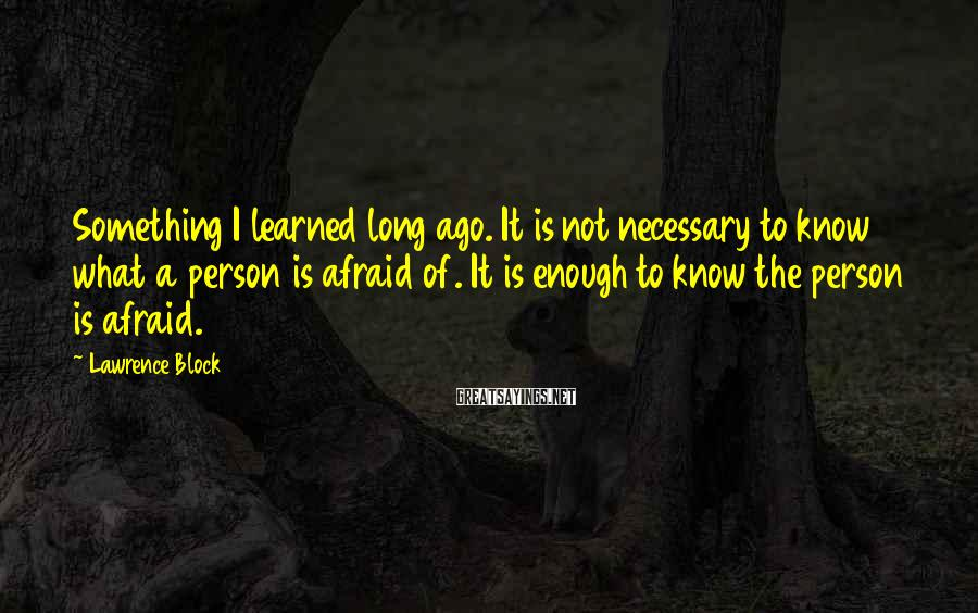 Lawrence Block Sayings: Something I learned long ago. It is not necessary to know what a person is