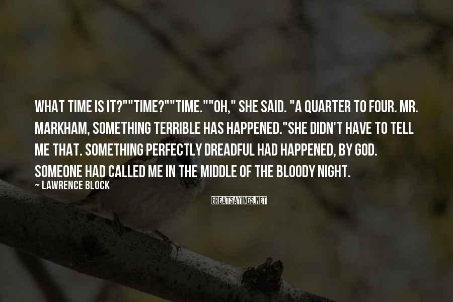 "Lawrence Block Sayings: What time is it?""""Time?""""Time.""""Oh,"" She said. ""A quarter to four. Mr. Markham, something terrible has"