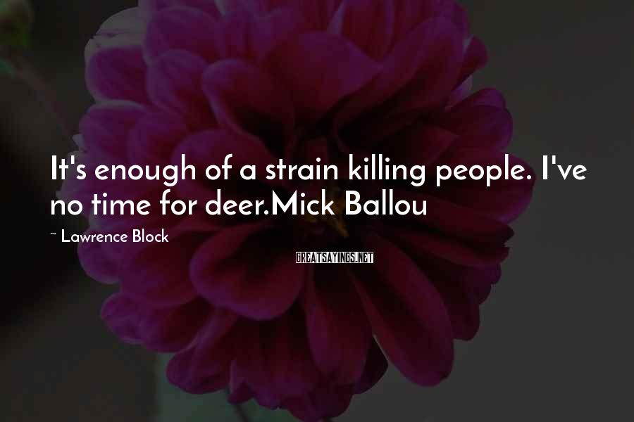 Lawrence Block Sayings: It's enough of a strain killing people. I've no time for deer.Mick Ballou