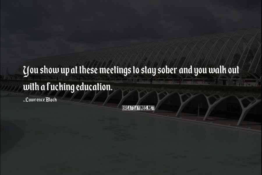 Lawrence Block Sayings: You show up at these meetings to stay sober and you walk out with a