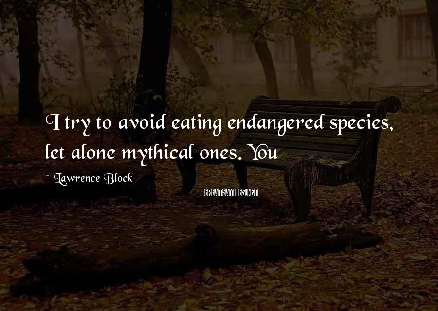 Lawrence Block Sayings: I try to avoid eating endangered species, let alone mythical ones. You
