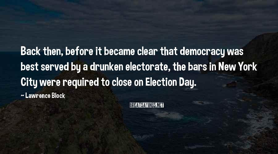 Lawrence Block Sayings: Back then, before it became clear that democracy was best served by a drunken electorate,