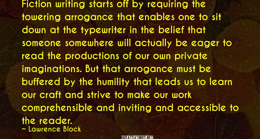 Lawrence Block Sayings: Fiction writing starts off by requiring the towering arrogance that enables one to sit down