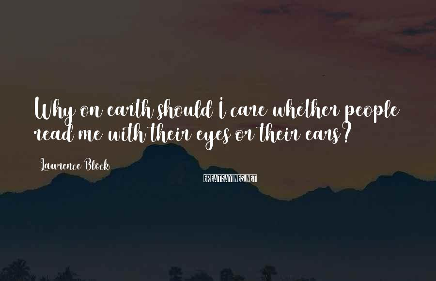 Lawrence Block Sayings: Why on earth should I care whether people read me with their eyes or their