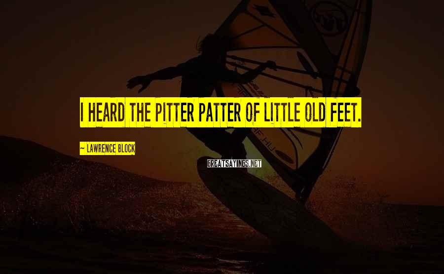 Lawrence Block Sayings: I heard the pitter patter of little old feet.