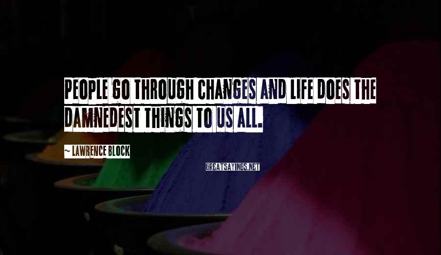 Lawrence Block Sayings: People go through changes and life does the damnedest things to us all.