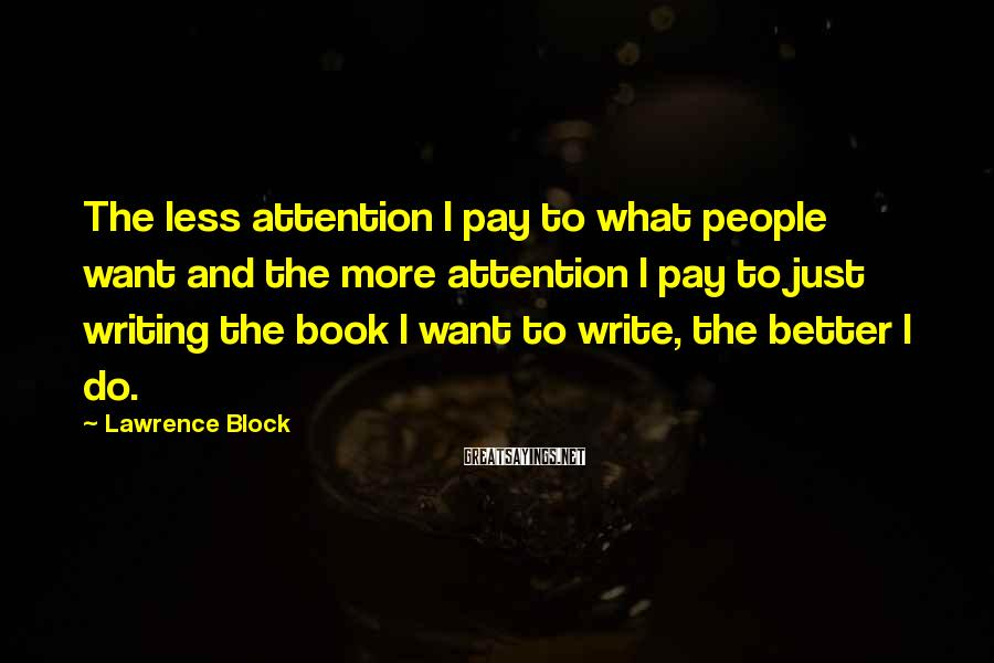 Lawrence Block Sayings: The less attention I pay to what people want and the more attention I pay