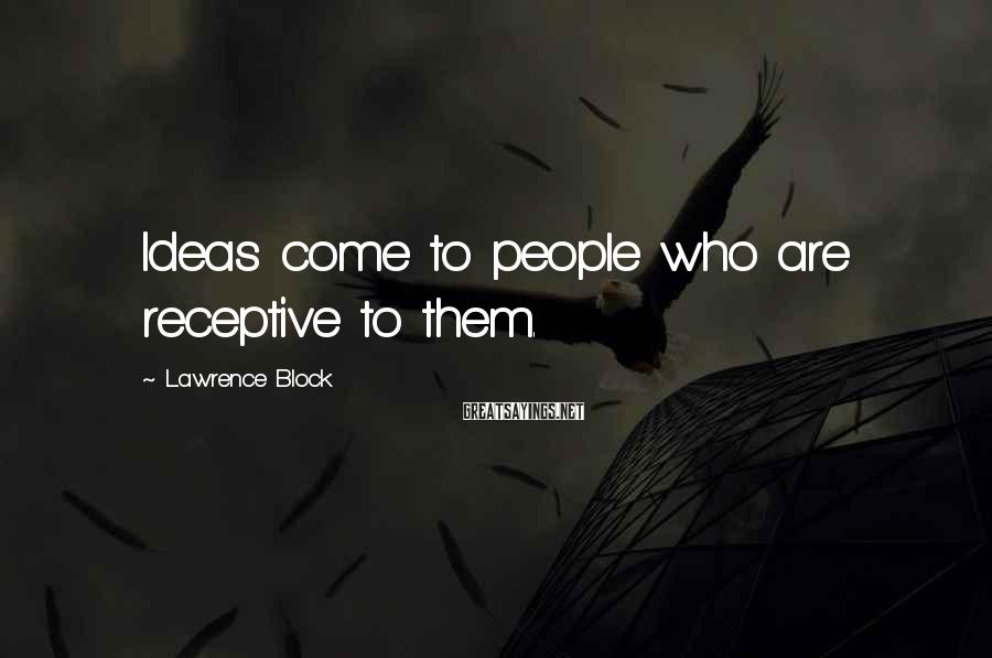 Lawrence Block Sayings: Ideas come to people who are receptive to them.