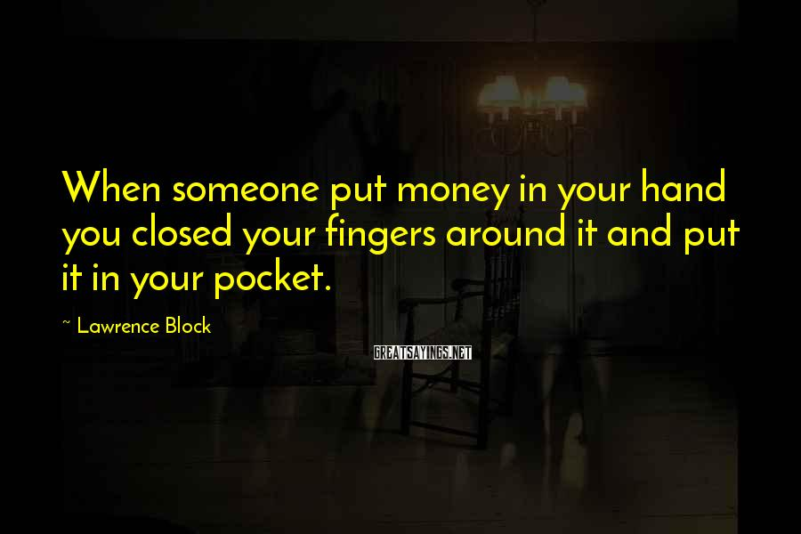 Lawrence Block Sayings: When someone put money in your hand you closed your fingers around it and put