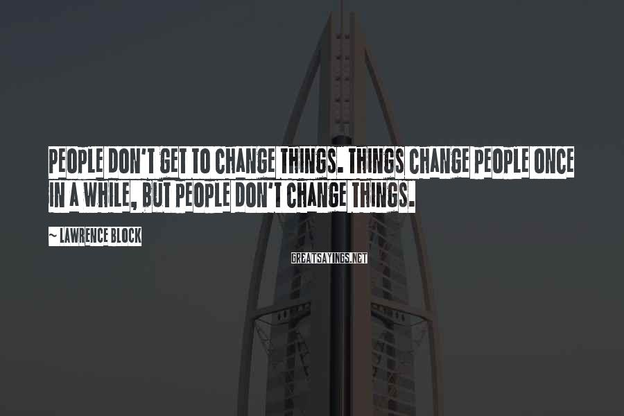 Lawrence Block Sayings: People don't get to change things. Things change people once in a while, but people