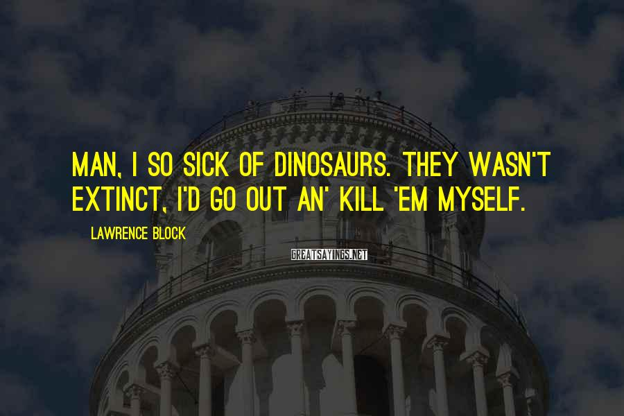 Lawrence Block Sayings: Man, I so sick of dinosaurs. They wasn't extinct, I'd go out an' kill 'em