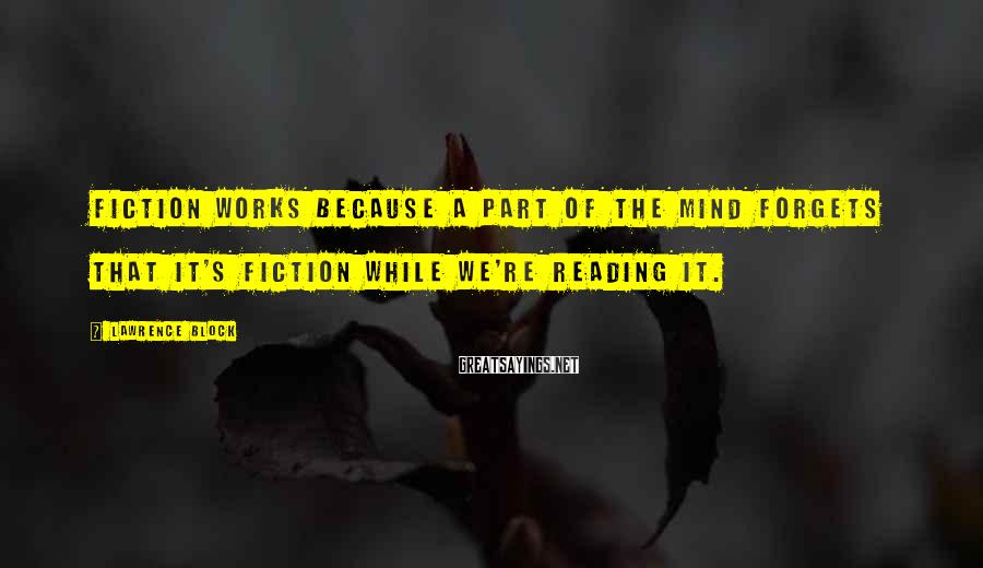 Lawrence Block Sayings: Fiction works because a part of the mind forgets that it's fiction while we're reading