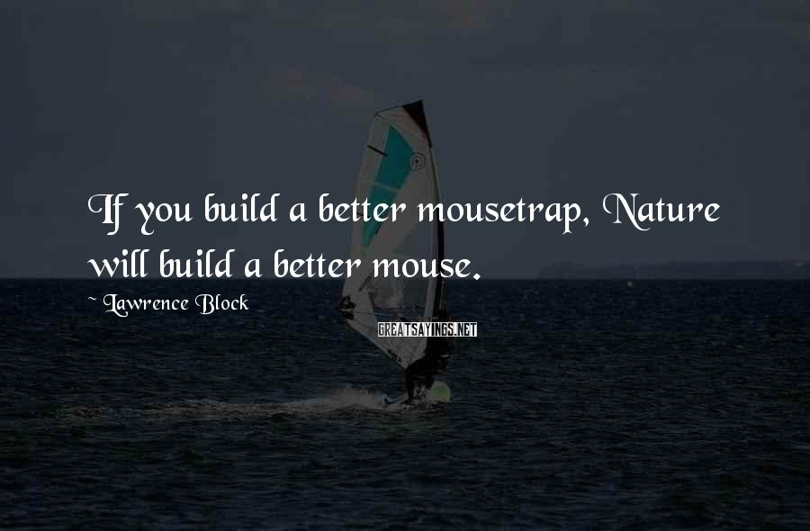 Lawrence Block Sayings: If you build a better mousetrap, Nature will build a better mouse.