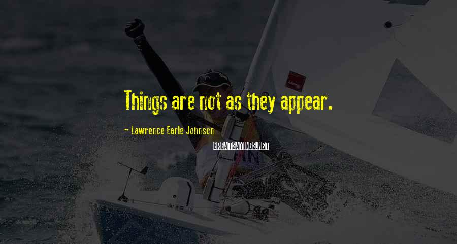 Lawrence Earle Johnson Sayings: Things are not as they appear.