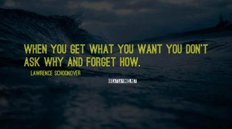 Lawrence Schoonover Sayings: When you get what you want you don't ask why and forget how.