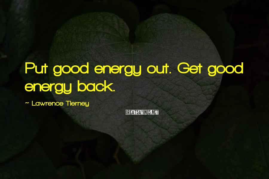 Lawrence Tierney Sayings: Put good energy out. Get good energy back.