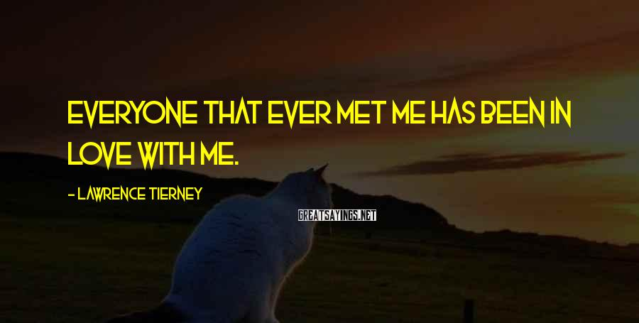 Lawrence Tierney Sayings: Everyone that ever met me has been in love with me.