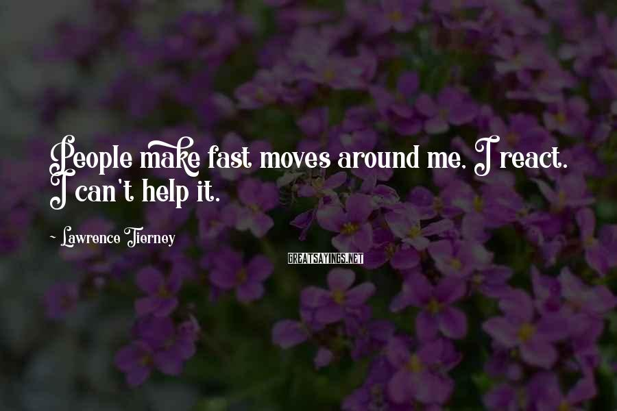 Lawrence Tierney Sayings: People make fast moves around me, I react. I can't help it.
