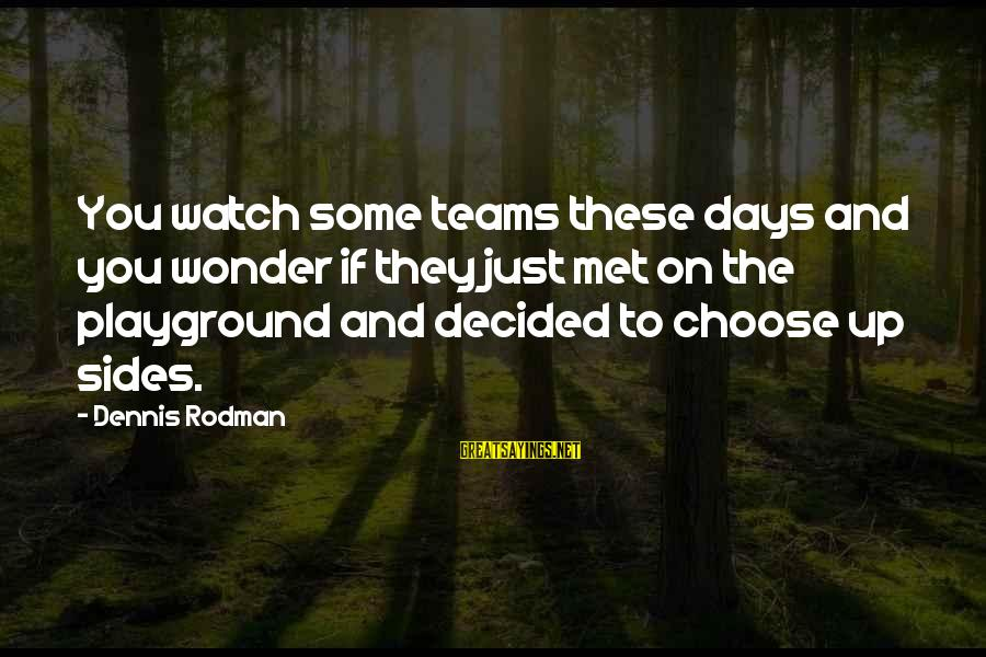 Lawrence Wargrave Sayings By Dennis Rodman: You watch some teams these days and you wonder if they just met on the