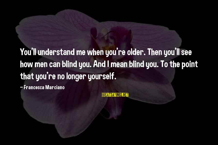 Lawrence Wargrave Sayings By Francesca Marciano: You'll understand me when you're older. Then you'll see how men can blind you. And