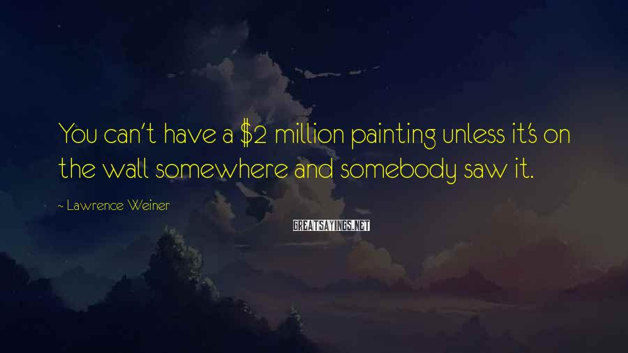 Lawrence Weiner Sayings: You can't have a $2 million painting unless it's on the wall somewhere and somebody
