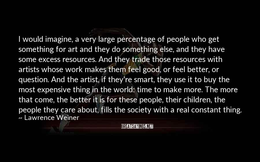 Lawrence Weiner Sayings: I would imagine, a very large percentage of people who get something for art and