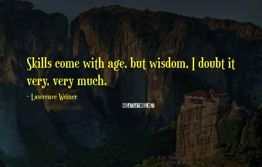 Lawrence Weiner Sayings: Skills come with age, but wisdom, I doubt it very, very much.