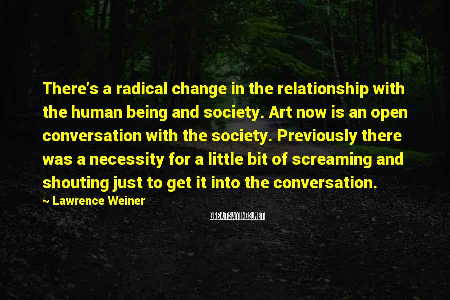 Lawrence Weiner Sayings: There's a radical change in the relationship with the human being and society. Art now