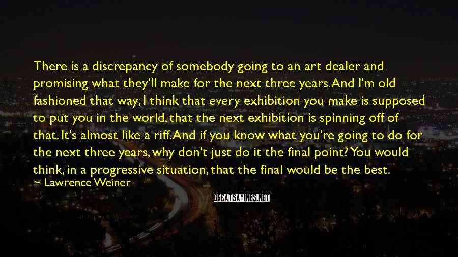 Lawrence Weiner Sayings: There is a discrepancy of somebody going to an art dealer and promising what they'll