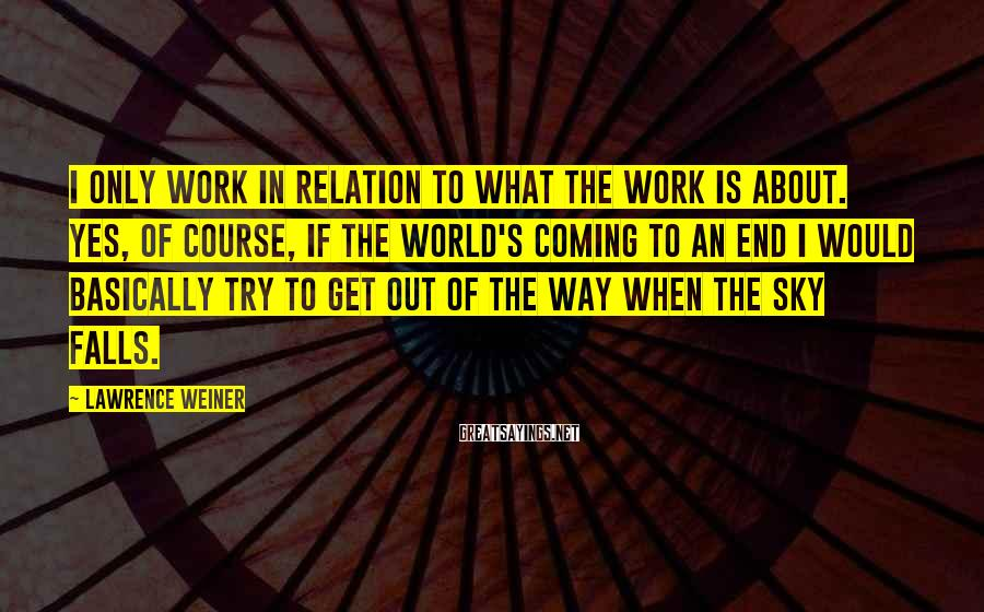 Lawrence Weiner Sayings: I only work in relation to what the work is about. Yes, of course, if