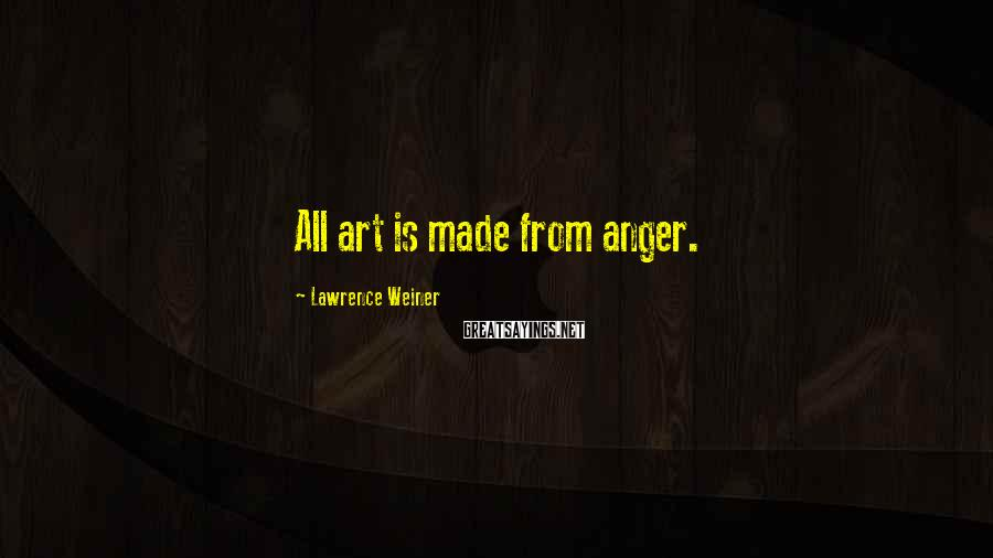 Lawrence Weiner Sayings: All art is made from anger.