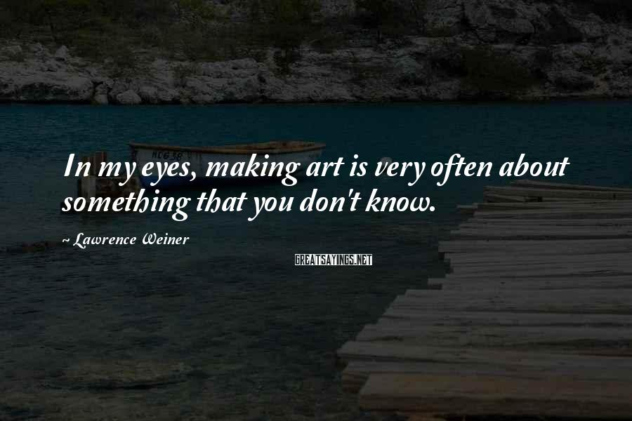 Lawrence Weiner Sayings: In my eyes, making art is very often about something that you don't know.