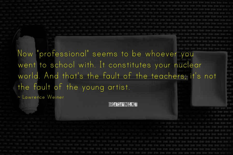"""Lawrence Weiner Sayings: Now """"professional"""" seems to be whoever you went to school with. It constitutes your nuclear"""