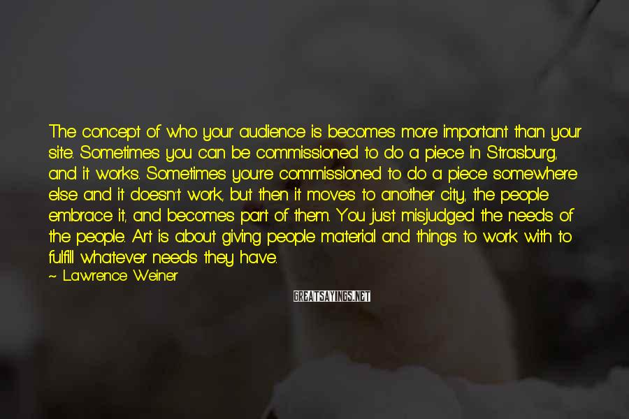 Lawrence Weiner Sayings: The concept of who your audience is becomes more important than your site. Sometimes you
