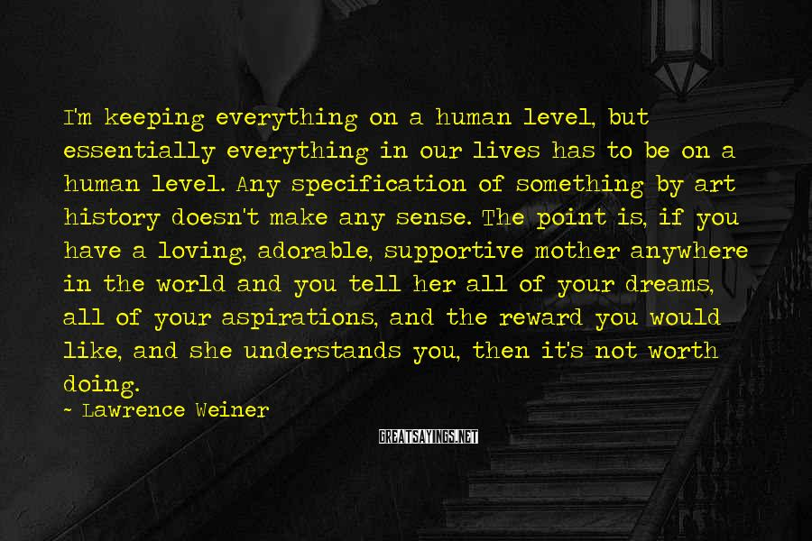 Lawrence Weiner Sayings: I'm keeping everything on a human level, but essentially everything in our lives has to
