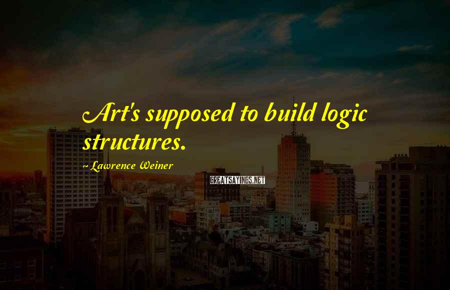 Lawrence Weiner Sayings: Art's supposed to build logic structures.