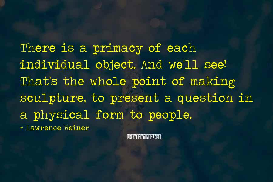Lawrence Weiner Sayings: There is a primacy of each individual object. And we'll see! That's the whole point