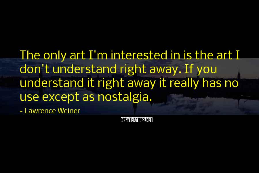 Lawrence Weiner Sayings: The only art I'm interested in is the art I don't understand right away. If