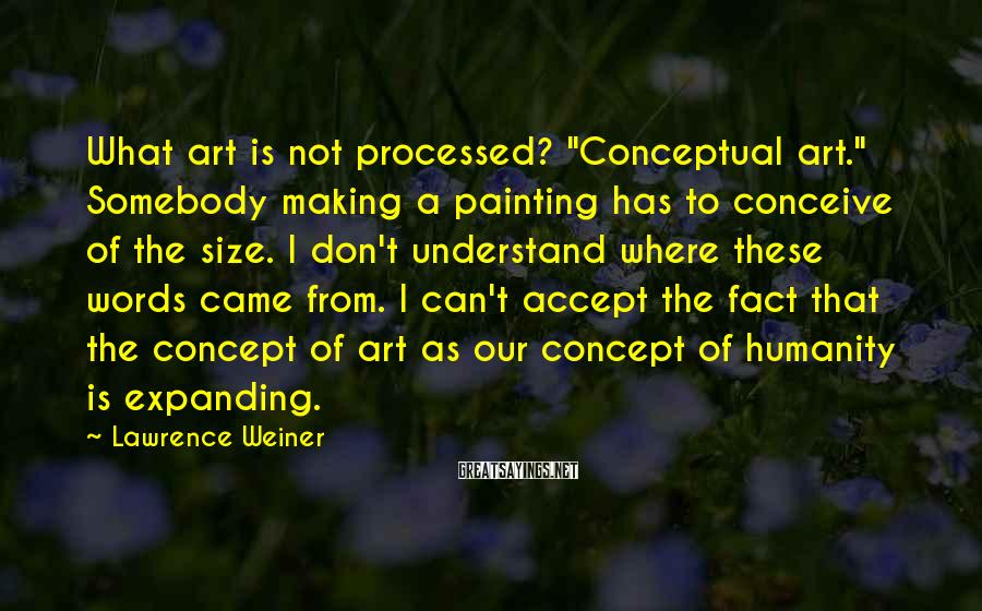 """Lawrence Weiner Sayings: What art is not processed? """"Conceptual art."""" Somebody making a painting has to conceive of"""