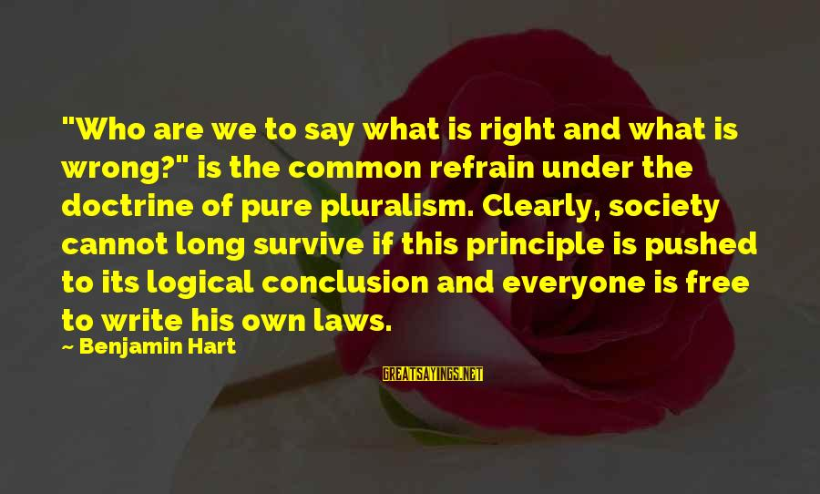 """Laws And Society Sayings By Benjamin Hart: """"Who are we to say what is right and what is wrong?"""" is the common"""