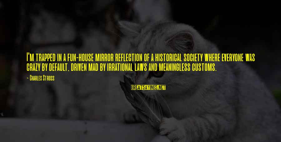 Laws And Society Sayings By Charles Stross: I'm trapped in a fun-house mirror reflection of a historical society where everyone was crazy