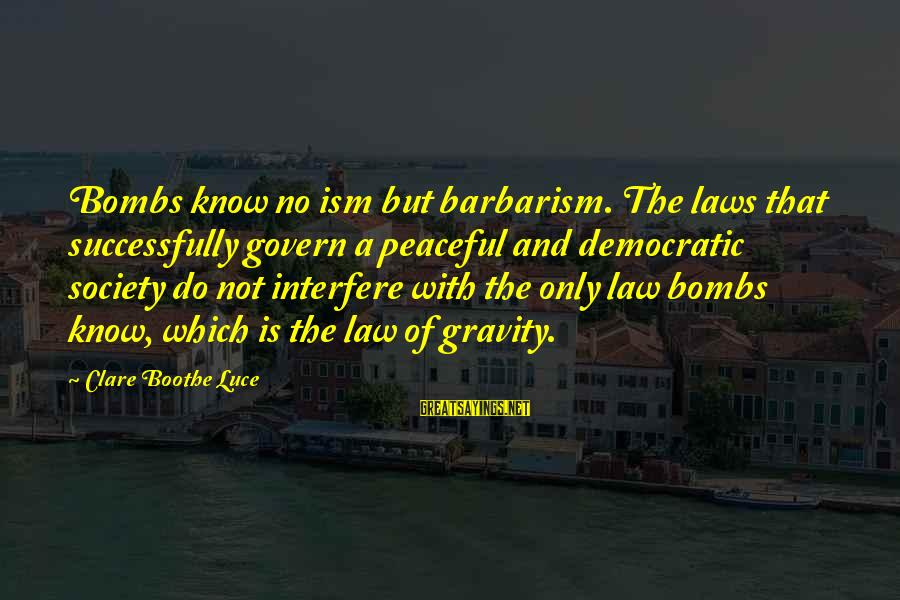 Laws And Society Sayings By Clare Boothe Luce: Bombs know no ism but barbarism. The laws that successfully govern a peaceful and democratic