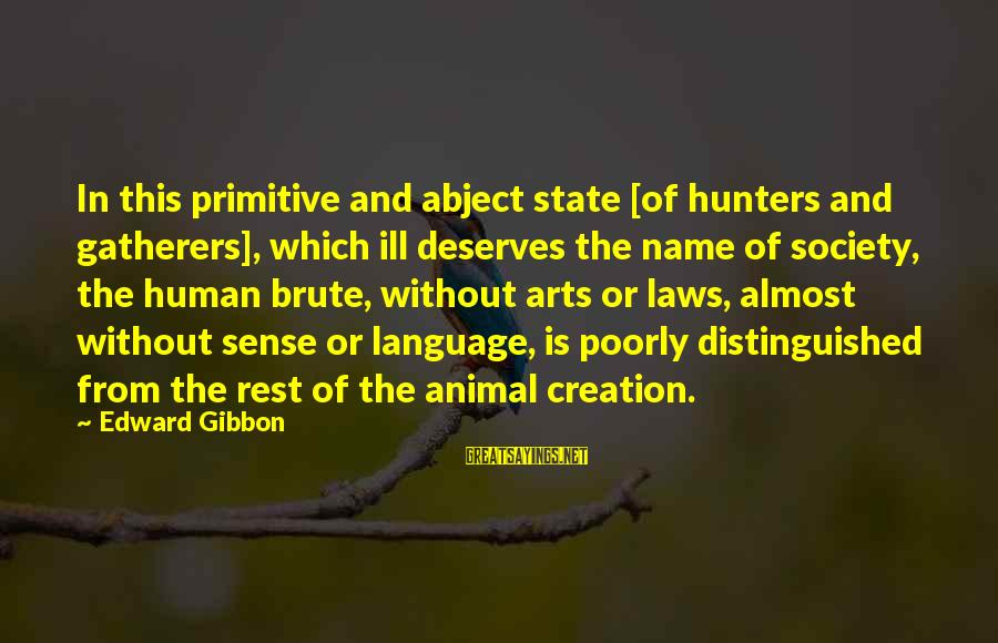 Laws And Society Sayings By Edward Gibbon: In this primitive and abject state [of hunters and gatherers], which ill deserves the name