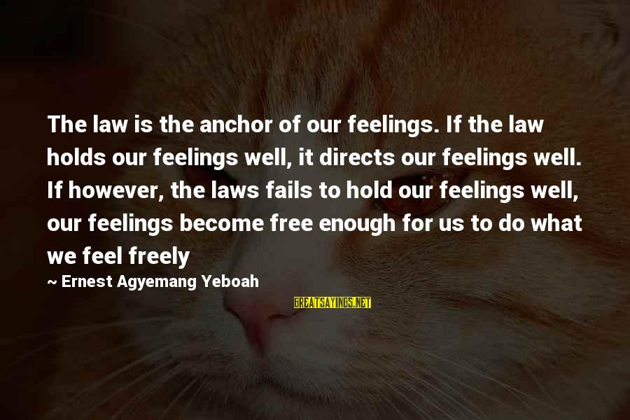 Laws And Society Sayings By Ernest Agyemang Yeboah: The law is the anchor of our feelings. If the law holds our feelings well,