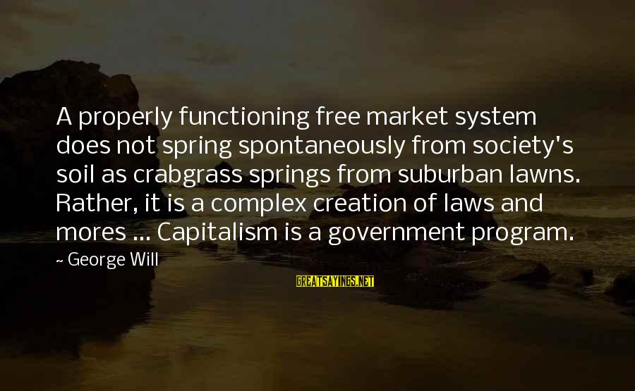 Laws And Society Sayings By George Will: A properly functioning free market system does not spring spontaneously from society's soil as crabgrass
