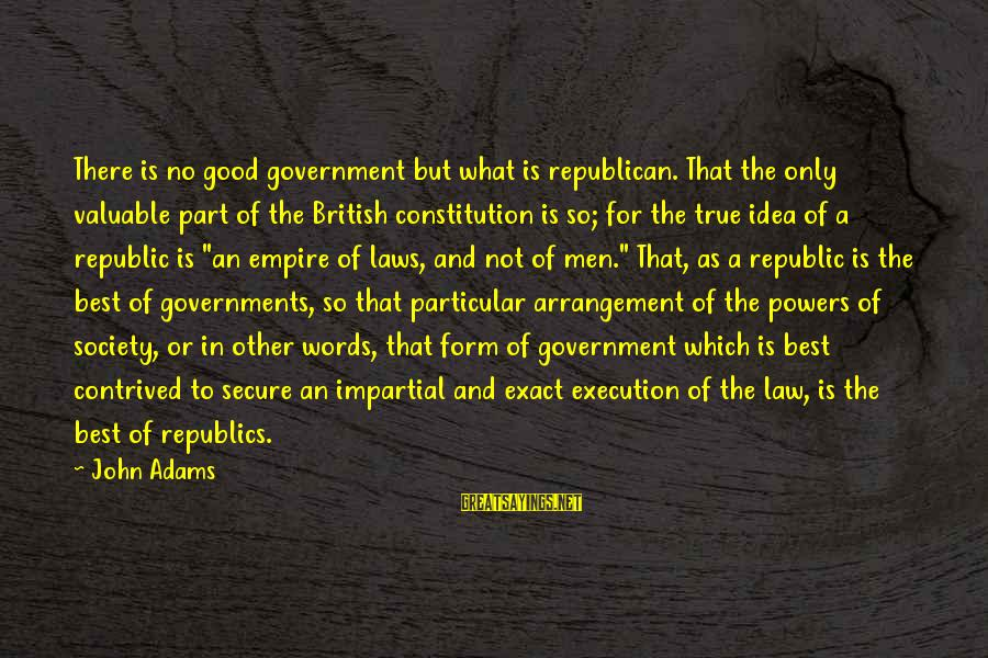 Laws And Society Sayings By John Adams: There is no good government but what is republican. That the only valuable part of