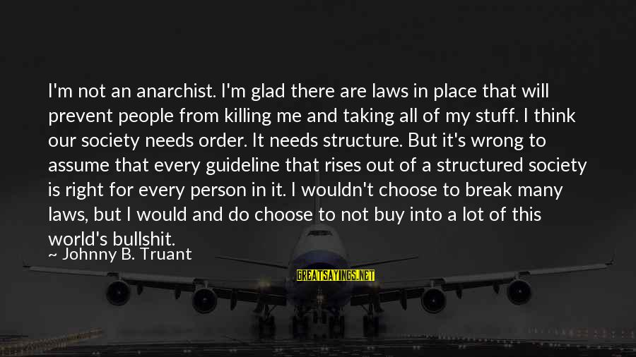 Laws And Society Sayings By Johnny B. Truant: I'm not an anarchist. I'm glad there are laws in place that will prevent people